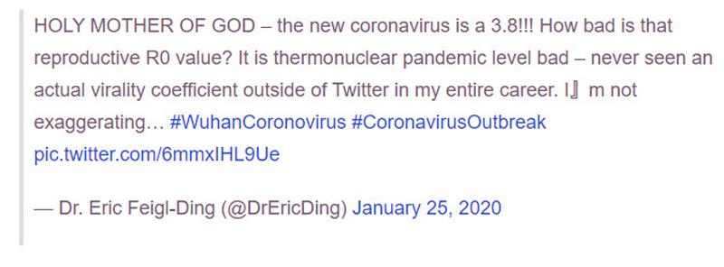Dòng tweet của Tiến sĩ Eric Feigl-Ding, trường đại học Harvard về mức độ lây nhiễm của virus corona, tuy nhiên dòng tweet sau đó đã bị xóa. Hiện tại ông vẫn tiếp tục cập nhật các thông tin mới về dịch bệnh và chủng virus này.